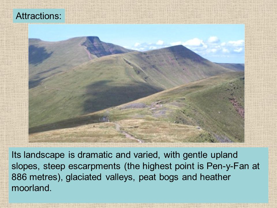 Its landscape is dramatic and varied, with gentle upland slopes, steep escarpments (the highest point is Pen-y-Fan at 886 metres), glaciated valleys,