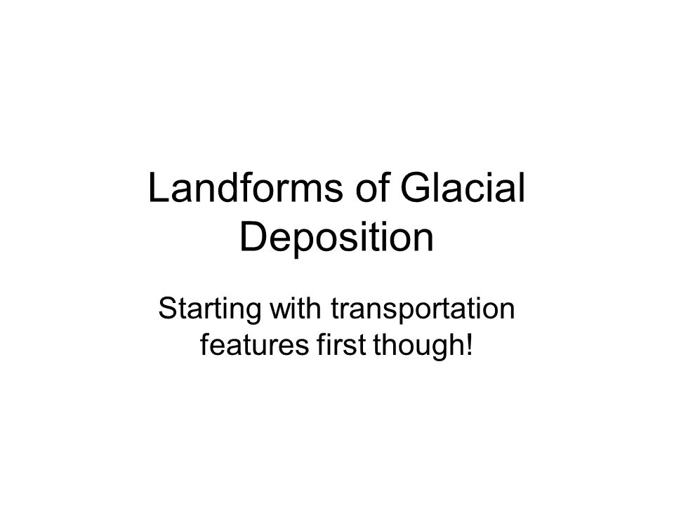 Landforms of Glacial Deposition Starting with transportation features first though!