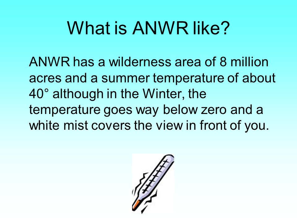 What is ANWR like? ANWR has a wilderness area of 8 million acres and a summer temperature of about 40° although in the Winter, the temperature goes wa