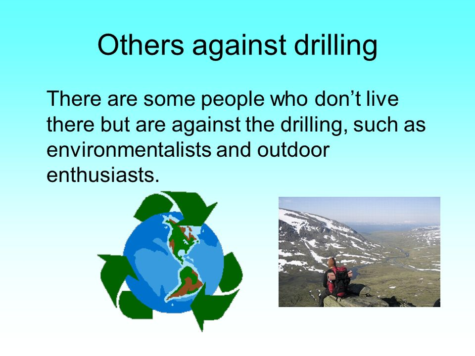 Others against drilling There are some people who dont live there but are against the drilling, such as environmentalists and outdoor enthusiasts.