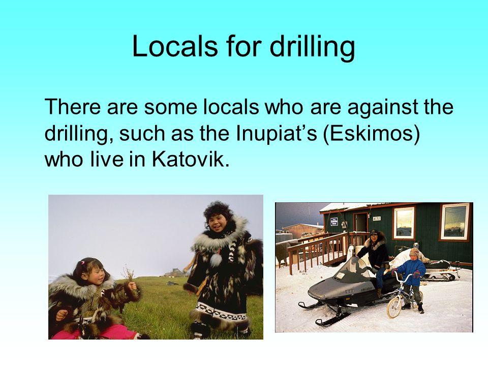 Locals for drilling There are some locals who are against the drilling, such as the Inupiats (Eskimos) who live in Katovik.