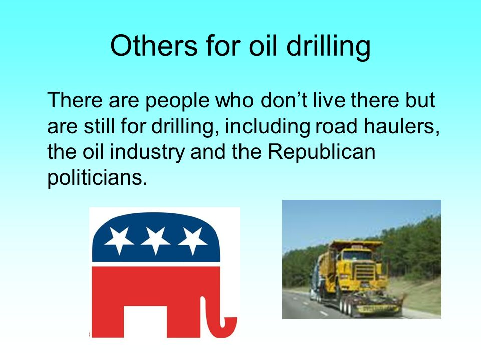 Others for oil drilling There are people who dont live there but are still for drilling, including road haulers, the oil industry and the Republican p