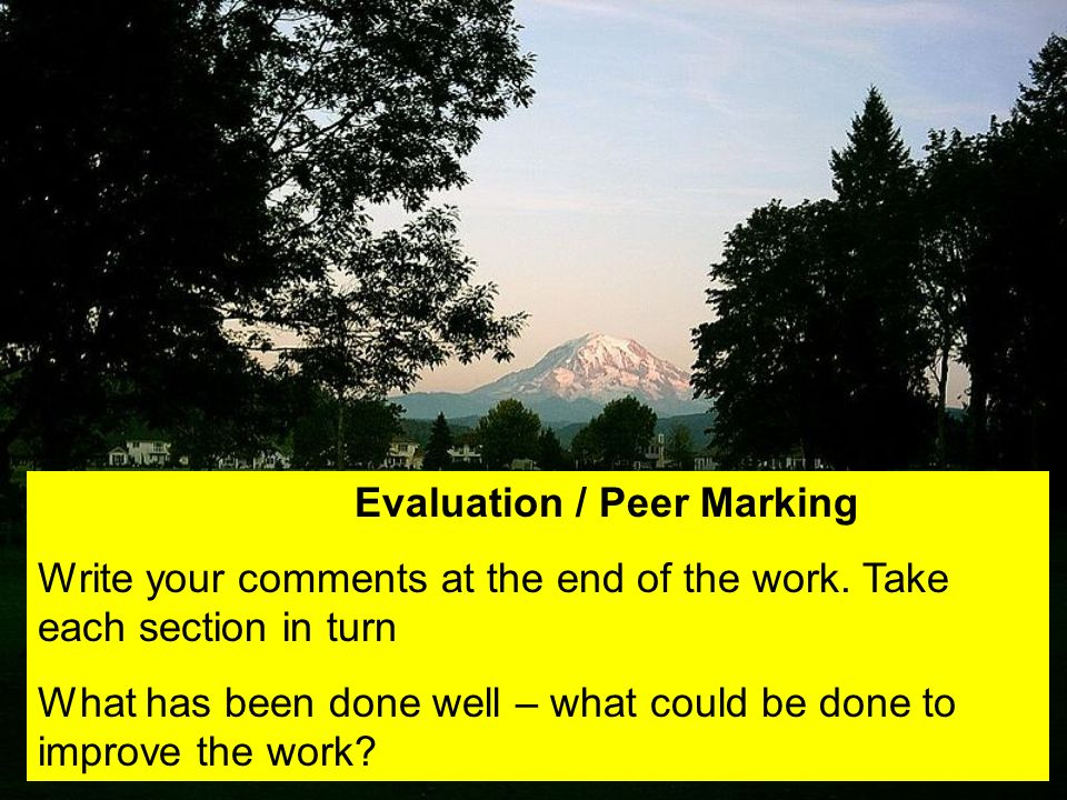 Evaluation / Peer Marking Write your comments at the end of the work. Take each section in turn What has been done well – what could be done to improv
