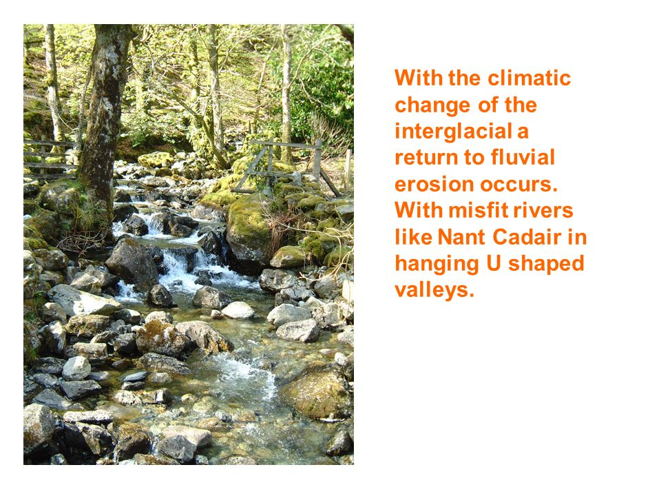 With the climatic change of the interglacial a return to fluvial erosion occurs.