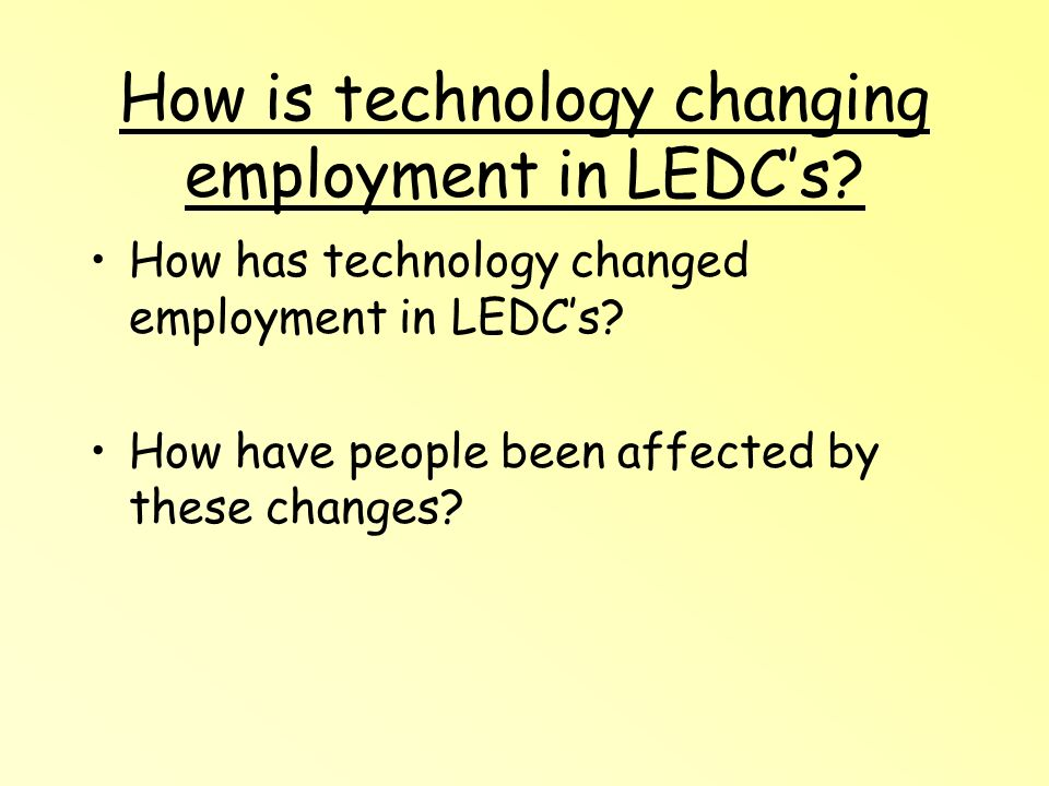 How is technology changing employment in LEDCs. How has technology changed employment in LEDCs.