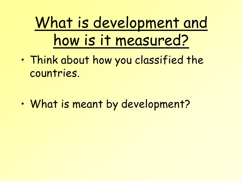 What is development and how is it measured. Think about how you classified the countries.