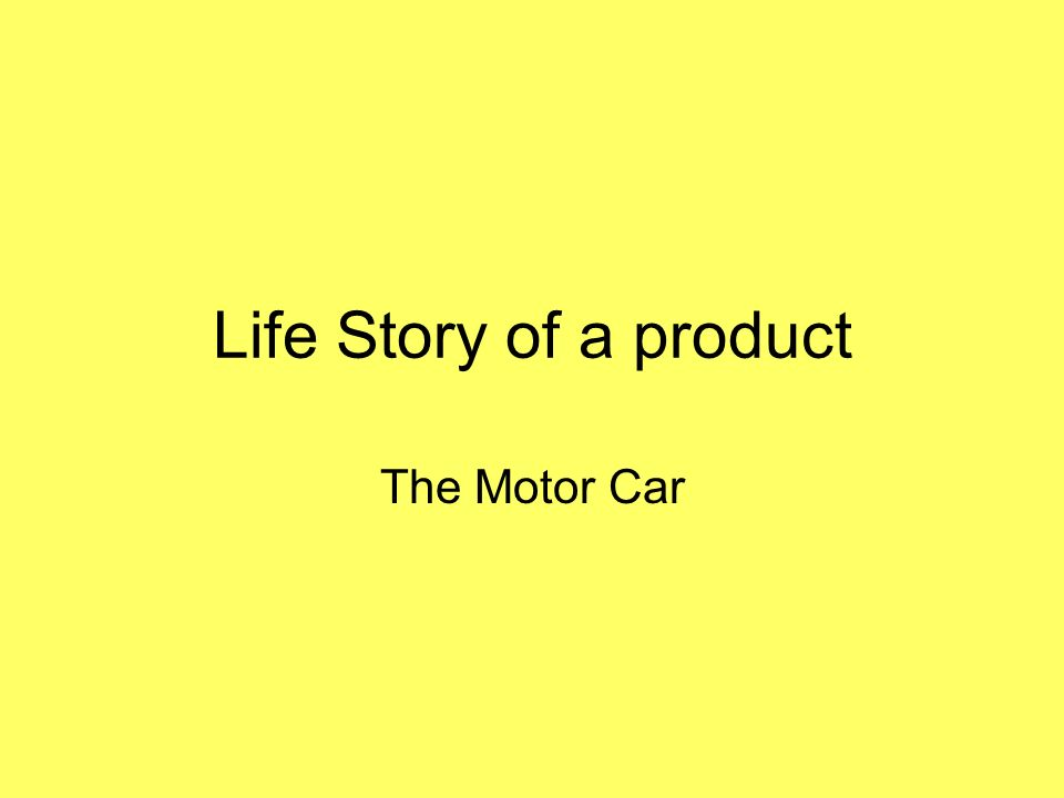 Life Story of a product The Motor Car