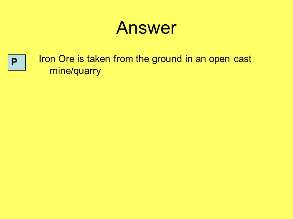 Answer Iron Ore is taken from the ground in an open cast mine/quarry P