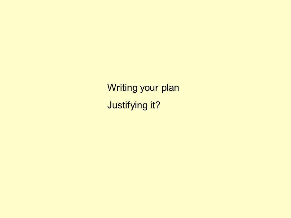 Writing your plan Justifying it?