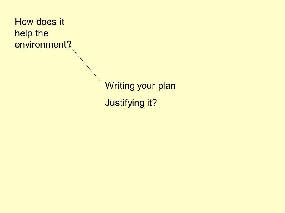 Writing your plan Justifying it? How does it help the environment?