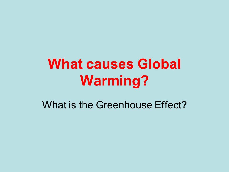 What causes Global Warming? What is the Greenhouse Effect?