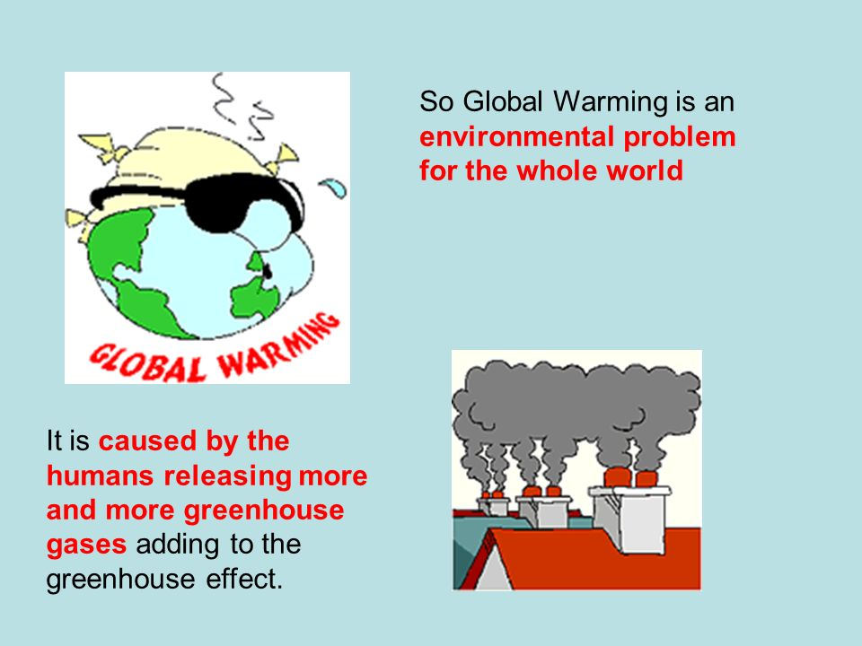 So Global Warming is an environmental problem for the whole world It is caused by the humans releasing more and more greenhouse gases adding to the gr