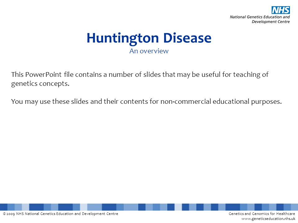 © 2009 NHS National Genetics Education and Development CentreGenetics and Genomics for Healthcare www.geneticseducation.nhs.uk Huntington Disease An o