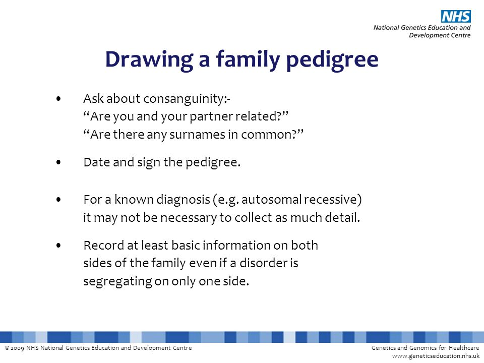 © 2009 NHS National Genetics Education and Development CentreGenetics and Genomics for Healthcare www.geneticseducation.nhs.uk Drawing a family pedigree Ask about consanguinity:- Are you and your partner related.
