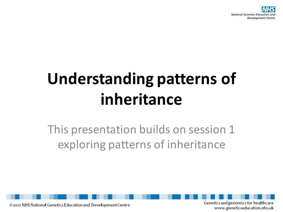 Understanding patterns of inheritance This presentation builds on session 1 exploring patterns of inheritance
