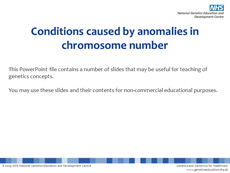 © 2009 NHS National Genetics Education and Development CentreGenetics and Genomics for Healthcare www.geneticseducation.nhs.uk Conditions caused by anomalies in chromosome number This PowerPoint file contains a number of slides that may be useful for teaching of genetics concepts.