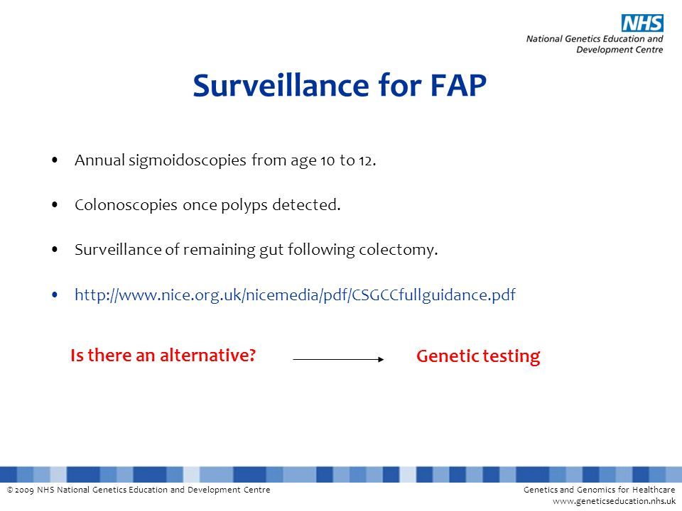 © 2009 NHS National Genetics Education and Development CentreGenetics and Genomics for Healthcare www.geneticseducation.nhs.uk Surveillance for FAP Annual sigmoidoscopies from age 10 to 12.