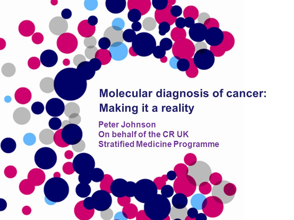 Peter Johnson On behalf of the CR UK Stratified Medicine Programme Molecular diagnosis of cancer: Making it a reality