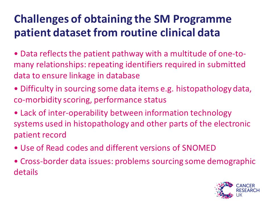 Challenges of obtaining the SM Programme patient dataset from routine clinical data Data reflects the patient pathway with a multitude of one-to- many relationships: repeating identifiers required in submitted data to ensure linkage in database Difficulty in sourcing some data items e.g.