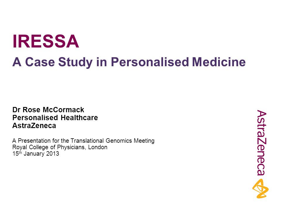 IRESSA Dr Rose McCormack Personalised Healthcare AstraZeneca A Presentation for the Translational Genomics Meeting Royal College of Physicians, London