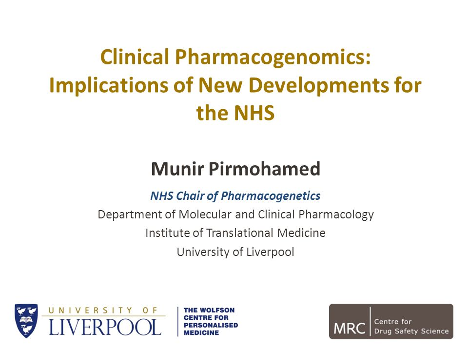 Clinical Pharmacogenomics: Implications of New Developments for the NHS Munir Pirmohamed NHS Chair of Pharmacogenetics Department of Molecular and Cli