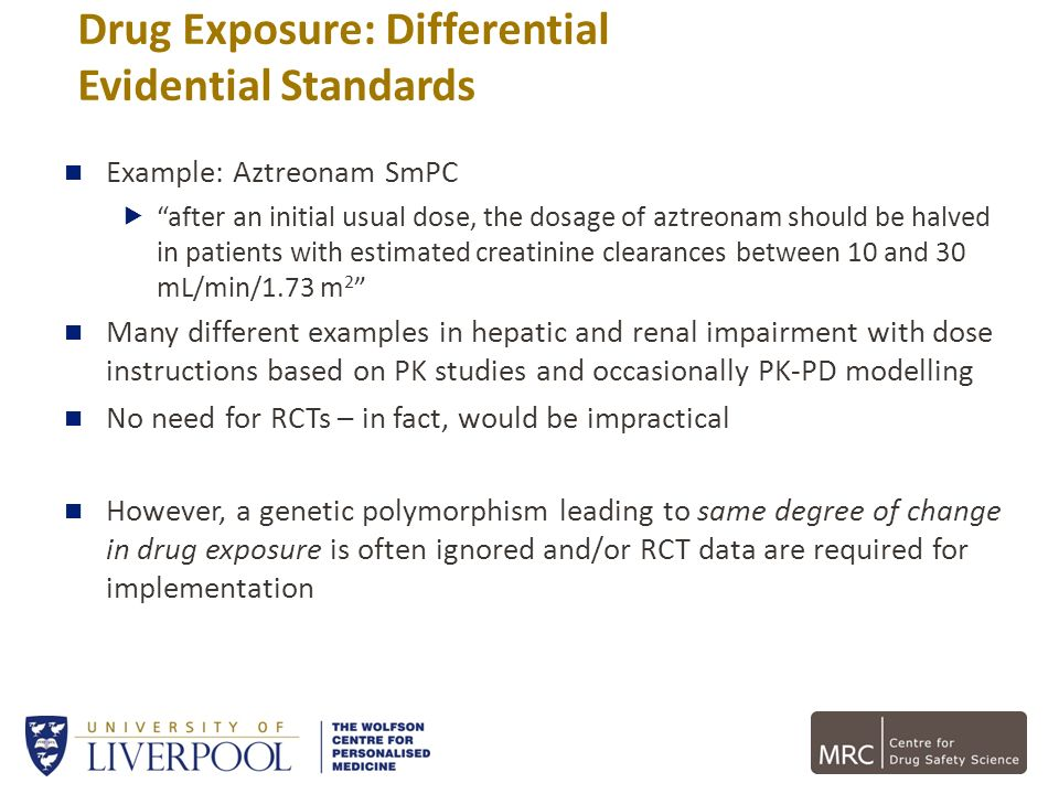 Drug Exposure: Differential Evidential Standards Example: Aztreonam SmPC after an initial usual dose, the dosage of aztreonam should be halved in pati