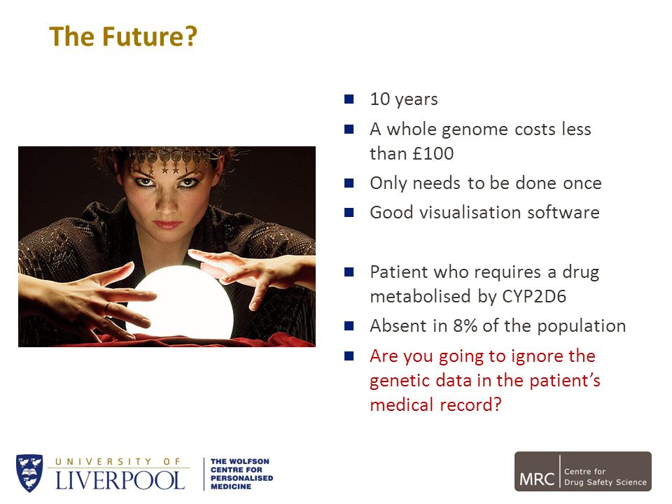 The Future? 10 years A whole genome costs less than £100 Only needs to be done once Good visualisation software Patient who requires a drug metabolise