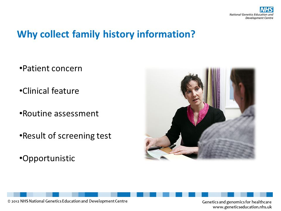 Genetics and genomics for healthcare www.geneticseducation.nhs.uk © 2012 NHS National Genetics Education and Development Centre Why collect family his