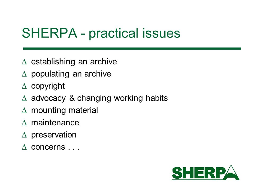 SHERPA - practical issues establishing an archive populating an archive copyright advocacy & changing working habits mounting material maintenance preservation concerns...
