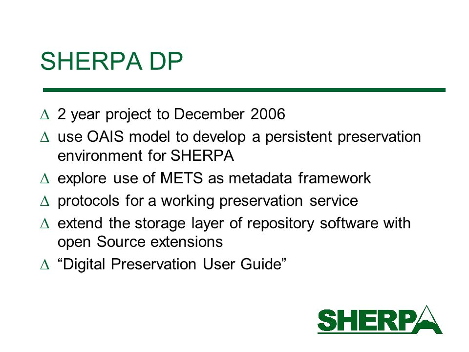 SHERPA DP 2 year project to December 2006 use OAIS model to develop a persistent preservation environment for SHERPA explore use of METS as metadata framework protocols for a working preservation service extend the storage layer of repository software with open Source extensions Digital Preservation User Guide