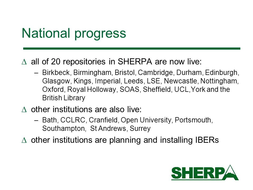 National progress all of 20 repositories in SHERPA are now live: –Birkbeck, Birmingham, Bristol, Cambridge, Durham, Edinburgh, Glasgow, Kings, Imperial, Leeds, LSE, Newcastle, Nottingham, Oxford, Royal Holloway, SOAS, Sheffield, UCL,York and the British Library other institutions are also live: –Bath, CCLRC, Cranfield, Open University, Portsmouth, Southampton, St Andrews, Surrey other institutions are planning and installing IBERs