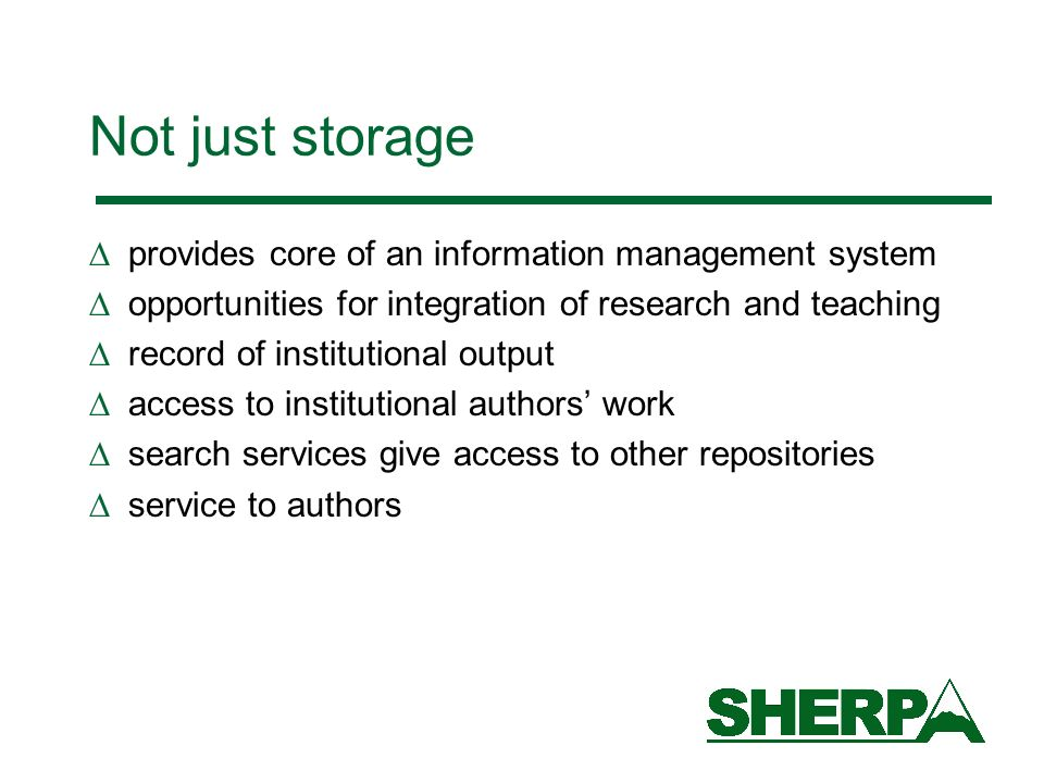Not just storage provides core of an information management system opportunities for integration of research and teaching record of institutional output access to institutional authors work search services give access to other repositories service to authors