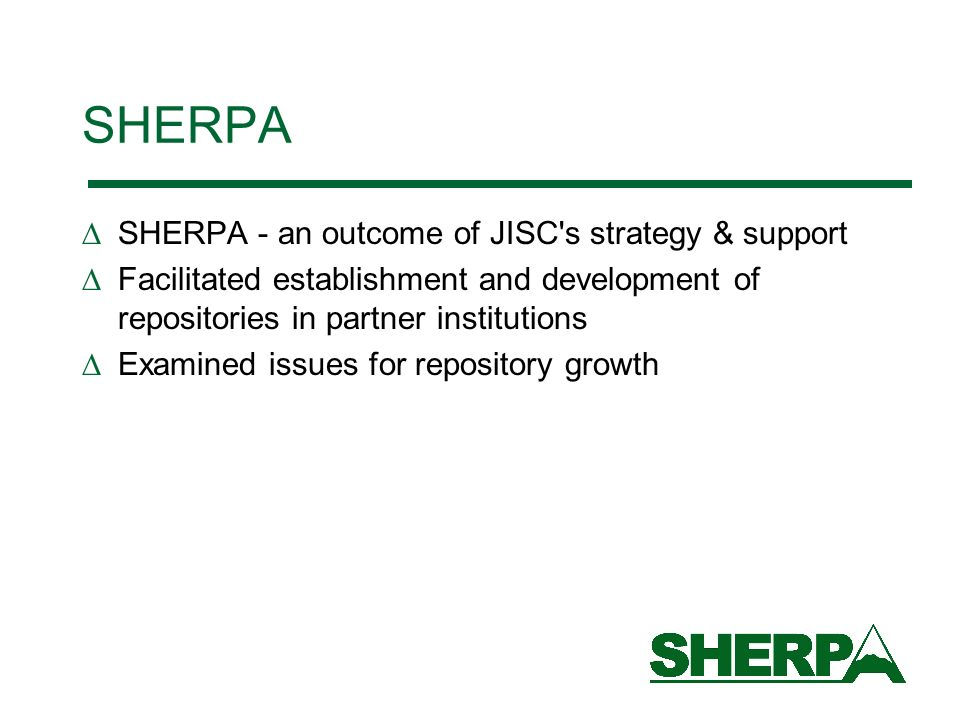 SHERPA SHERPA - an outcome of JISC s strategy & support Facilitated establishment and development of repositories in partner institutions Examined issues for repository growth