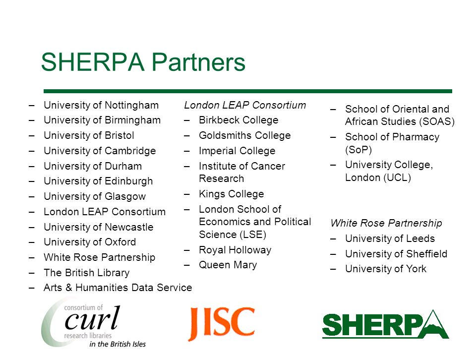 SHERPA Partners –University of Nottingham –University of Birmingham –University of Bristol –University of Cambridge –University of Durham –University of Edinburgh –University of Glasgow –London LEAP Consortium –University of Newcastle –University of Oxford –White Rose Partnership –The British Library –Arts & Humanities Data Service London LEAP Consortium –Birkbeck College –Goldsmiths College –Imperial College –Institute of Cancer Research –Kings College –London School of Economics and Political Science (LSE) –Royal Holloway –Queen Mary –School of Oriental and African Studies (SOAS) –School of Pharmacy (SoP) –University College, London (UCL) White Rose Partnership –University of Leeds –University of Sheffield –University of York