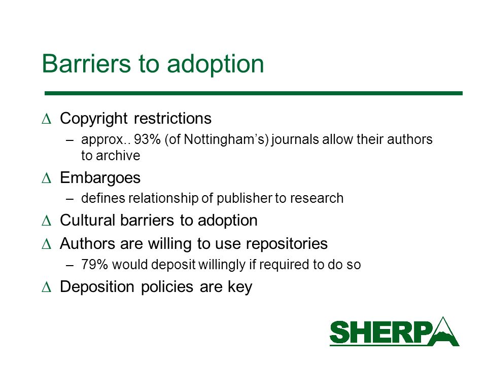 Barriers to adoption Copyright restrictions –approx.. 93% (of Nottinghams) journals allow their authors to archive Embargoes –defines relationship of