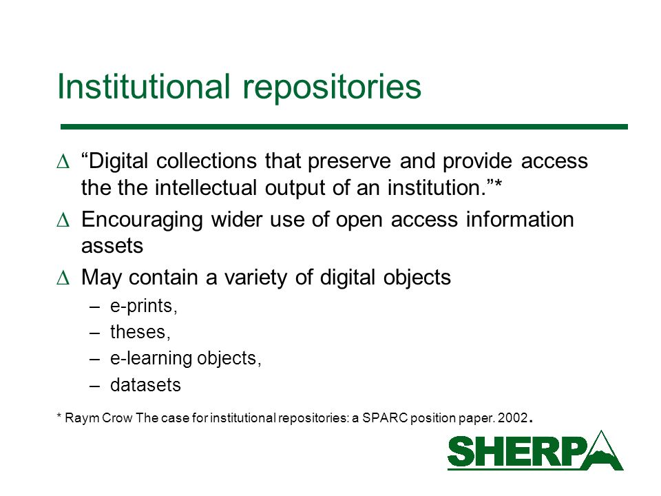 Institutional repositories Digital collections that preserve and provide access the the intellectual output of an institution.* Encouraging wider use