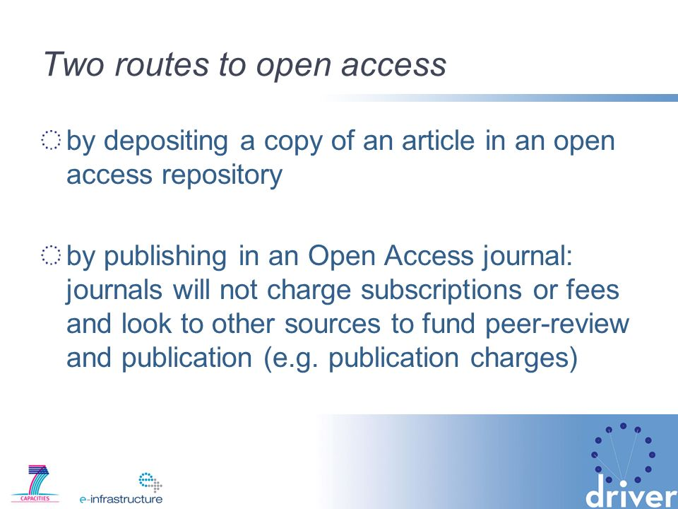 Two routes to open access by depositing a copy of an article in an open access repository by publishing in an Open Access journal: journals will not charge subscriptions or fees and look to other sources to fund peer-review and publication (e.g.