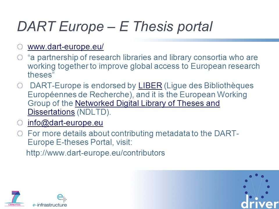 DART Europe – E Thesis portal www.dart-europe.eu/ a partnership of research libraries and library consortia who are working together to improve global access to European research theses DART-Europe is endorsed by LIBER (Ligue des Bibliothèques Européennes de Recherche), and it is the European Working Group of the Networked Digital Library of Theses and Dissertations (NDLTD).LIBERNetworked Digital Library of Theses and Dissertations info@dart-europe.eu For more details about contributing metadata to the DART- Europe E-theses Portal, visit: http://www.dart-europe.eu/contributors