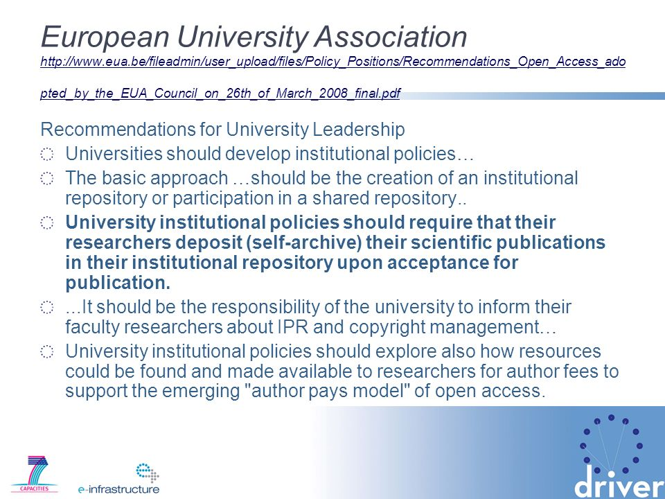 European University Association http://www.eua.be/fileadmin/user_upload/files/Policy_Positions/Recommendations_Open_Access_ado pted_by_the_EUA_Council_on_26th_of_March_2008_final.pdf http://www.eua.be/fileadmin/user_upload/files/Policy_Positions/Recommendations_Open_Access_ado pted_by_the_EUA_Council_on_26th_of_March_2008_final.pdf Recommendations for University Leadership Universities should develop institutional policies… The basic approach …should be the creation of an institutional repository or participation in a shared repository..