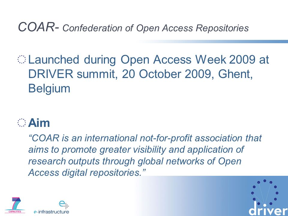 COAR- Confederation of Open Access Repositories Launched during Open Access Week 2009 at DRIVER summit, 20 October 2009, Ghent, Belgium Aim COAR is an international not-for-profit association that aims to promote greater visibility and application of research outputs through global networks of Open Access digital repositories.