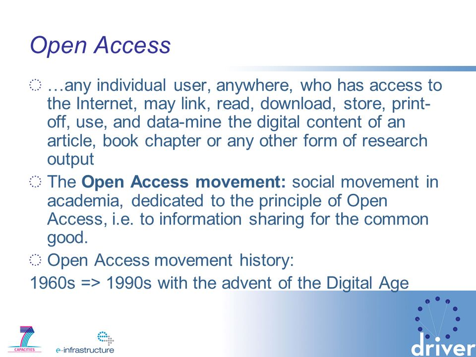 Open Access …any individual user, anywhere, who has access to the Internet, may link, read, download, store, print- off, use, and data-mine the digital content of an article, book chapter or any other form of research output The Open Access movement: social movement in academia, dedicated to the principle of Open Access, i.e.