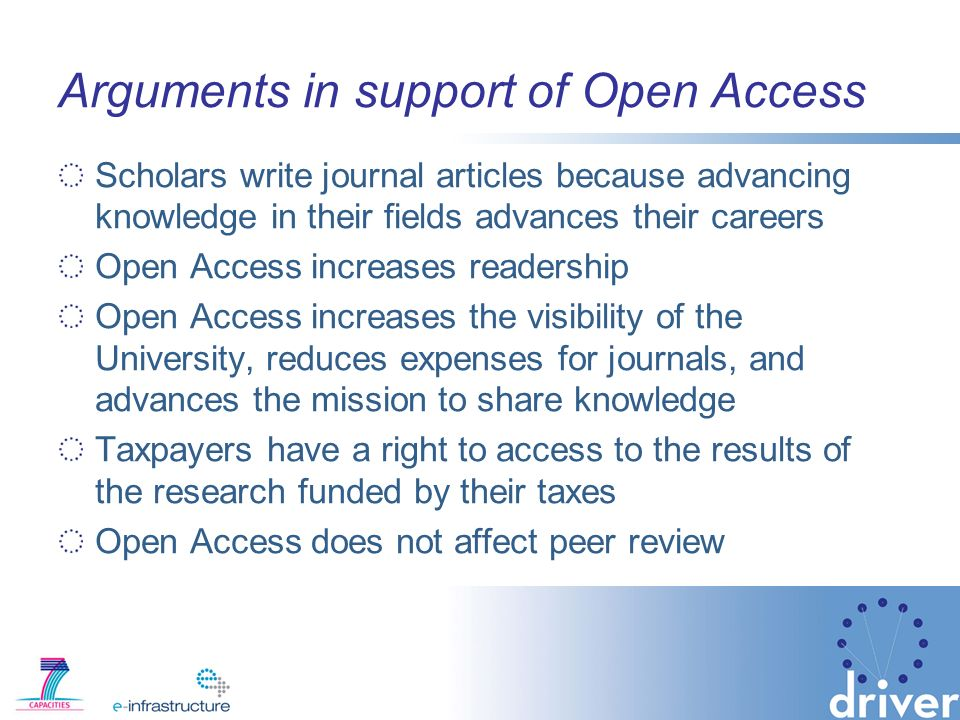 Arguments in support of Open Access Scholars write journal articles because advancing knowledge in their fields advances their careers Open Access increases readership Open Access increases the visibility of the University, reduces expenses for journals, and advances the mission to share knowledge Taxpayers have a right to access to the results of the research funded by their taxes Open Access does not affect peer review