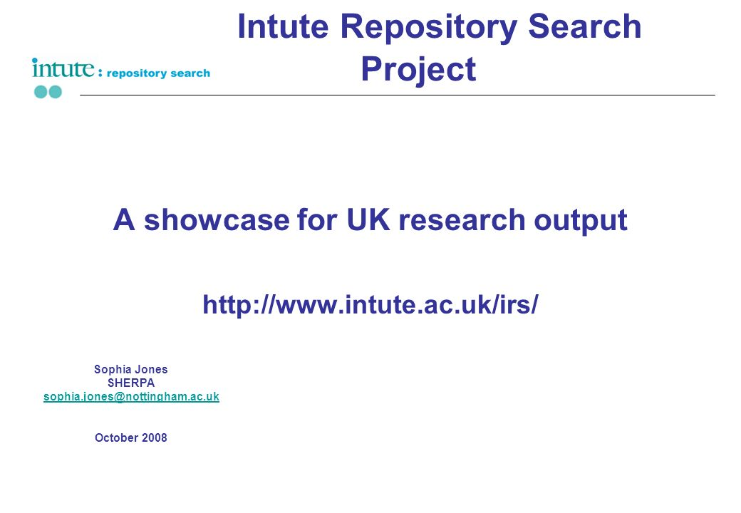 Intute Repository Search Project A showcase for UK research output http://www.intute.ac.uk/irs/ Sophia Jones SHERPA sophia.jones@nottingham.ac.uk Octo