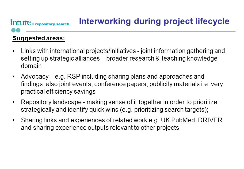 Interworking during project lifecycle Suggested areas: Links with international projects/initiatives - joint information gathering and setting up strategic alliances – broader research & teaching knowledge domain Advocacy – e.g.