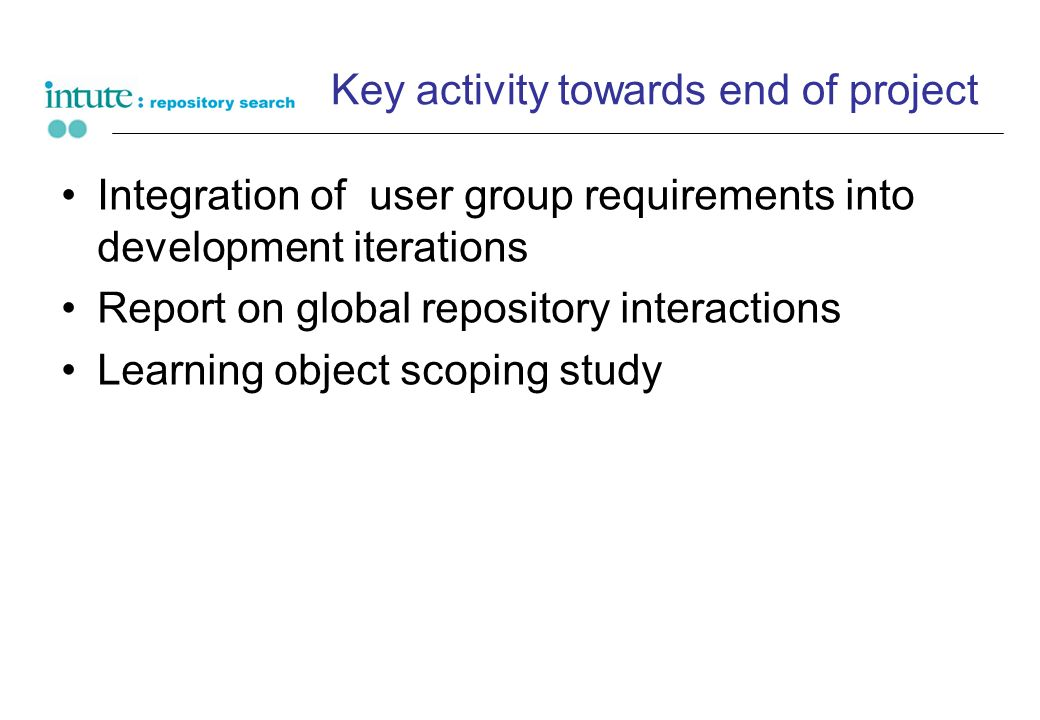 Key activity towards end of project Integration of user group requirements into development iterations Report on global repository interactions Learni