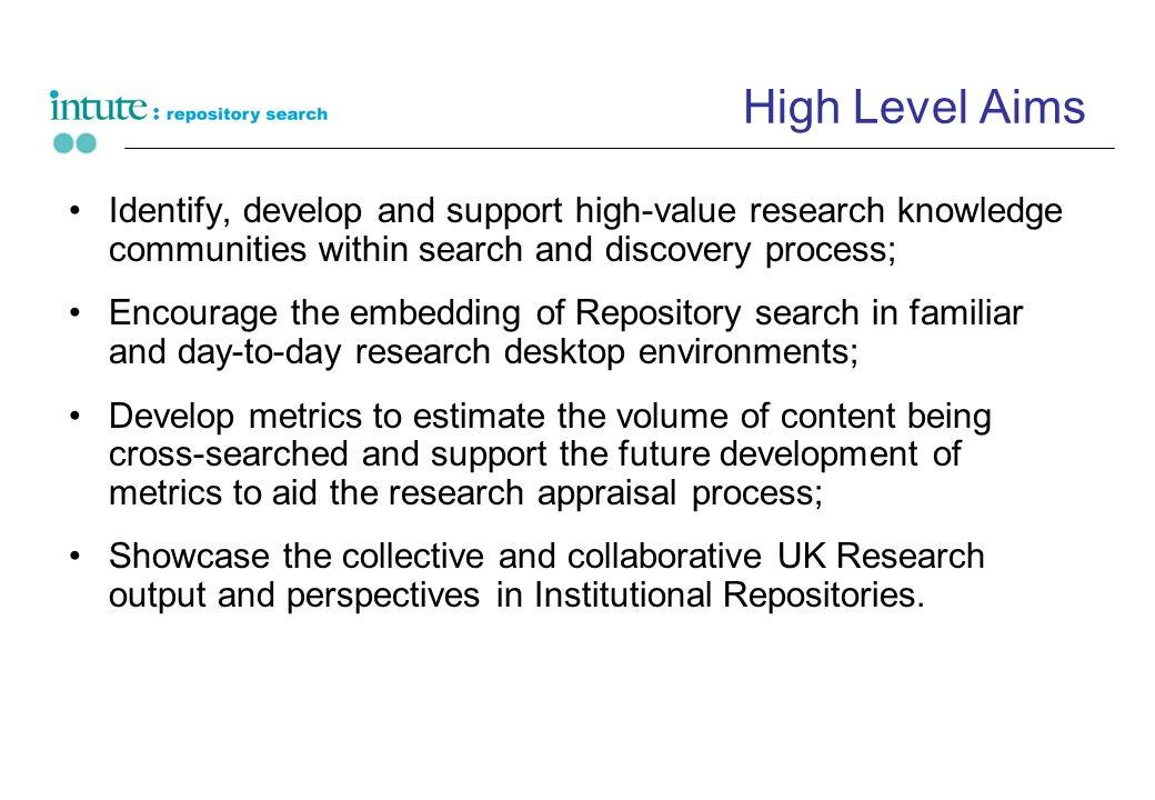 High Level Aims Identify, develop and support high-value research knowledge communities within search and discovery process; Encourage the embedding of Repository search in familiar and day-to-day research desktop environments; Develop metrics to estimate the volume of content being cross-searched and support the future development of metrics to aid the research appraisal process; Showcase the collective and collaborative UK Research output and perspectives in Institutional Repositories.