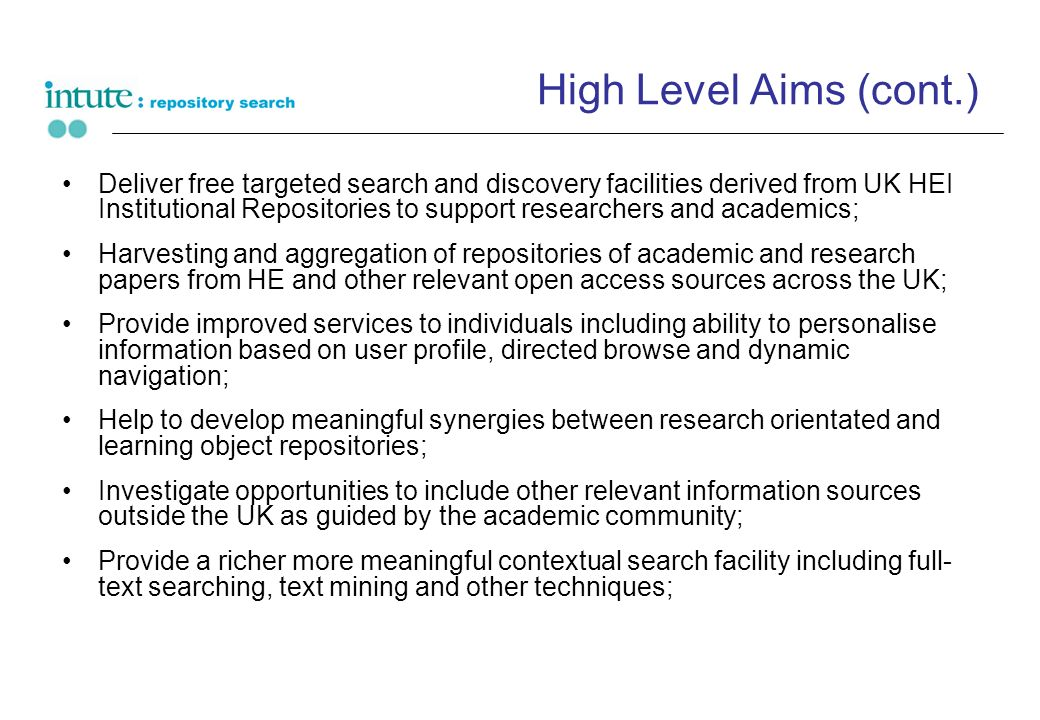 High Level Aims (cont.) Deliver free targeted search and discovery facilities derived from UK HEI Institutional Repositories to support researchers and academics; Harvesting and aggregation of repositories of academic and research papers from HE and other relevant open access sources across the UK; Provide improved services to individuals including ability to personalise information based on user profile, directed browse and dynamic navigation; Help to develop meaningful synergies between research orientated and learning object repositories; Investigate opportunities to include other relevant information sources outside the UK as guided by the academic community; Provide a richer more meaningful contextual search facility including full- text searching, text mining and other techniques;