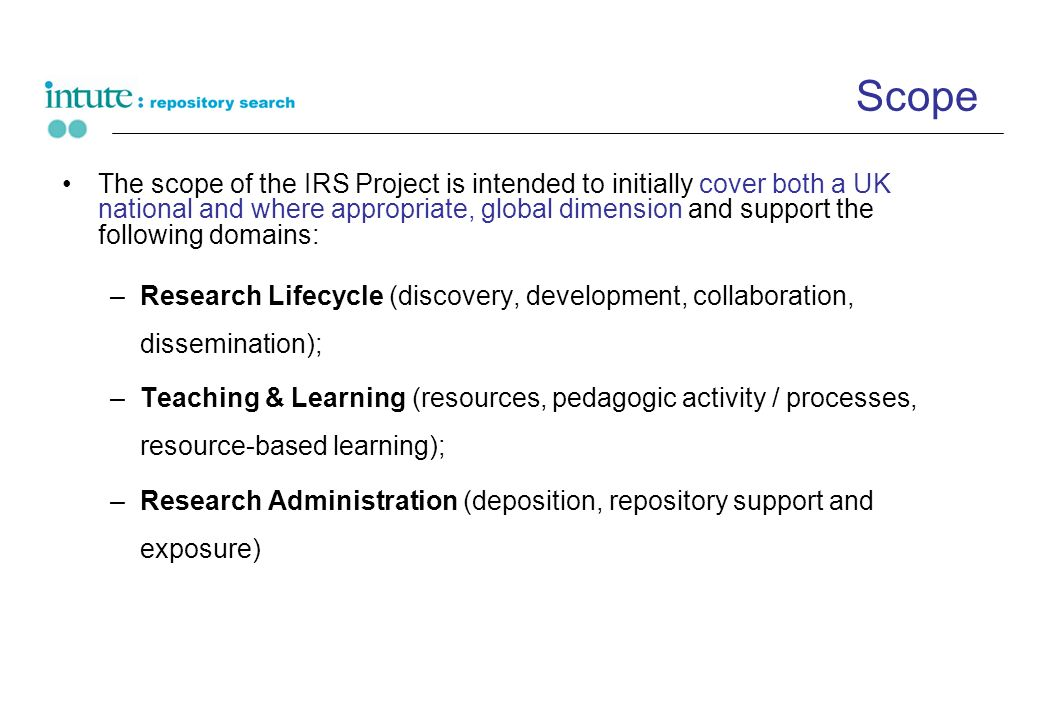 Scope The scope of the IRS Project is intended to initially cover both a UK national and where appropriate, global dimension and support the following domains: –Research Lifecycle (discovery, development, collaboration, dissemination); –Teaching & Learning (resources, pedagogic activity / processes, resource-based learning); –Research Administration (deposition, repository support and exposure)