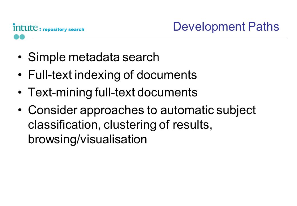 Development Paths Simple metadata search Full-text indexing of documents Text-mining full-text documents Consider approaches to automatic subject classification, clustering of results, browsing/visualisation