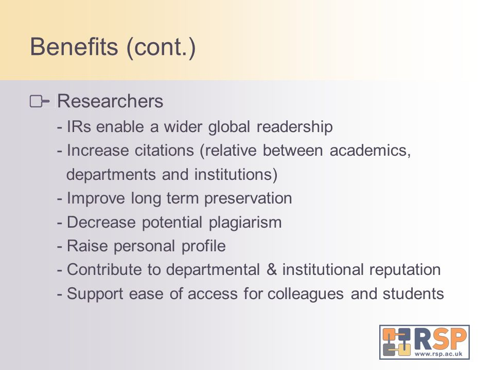 Benefits (cont.) Researchers - IRs enable a wider global readership - Increase citations (relative between academics, departments and institutions) - Improve long term preservation - Decrease potential plagiarism - Raise personal profile - Contribute to departmental & institutional reputation - Support ease of access for colleagues and students